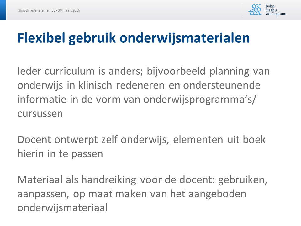 Klinisch redeneren en EBP 30 maart 2016 Flexibel gebruik onderwijsmaterialen Ieder curriculum is anders; bijvoorbeeld planning van onderwijs in klinis