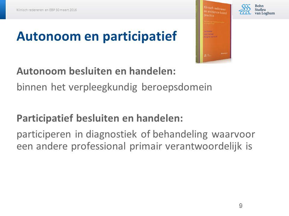 Klinisch redeneren en EBP 30 maart 2016 Autonoom en participatief Autonoom besluiten en handelen: binnen het verpleegkundig beroepsdomein Participatie