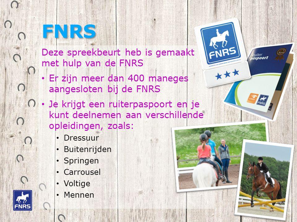 FNRS Deze spreekbeurt heb is gemaakt met hulp van de FNRS Er zijn meer dan 400 maneges aangesloten bij de FNRS Je krijgt een ruiterpaspoort en je kunt deelnemen aan verschillende opleidingen, zoals: Dressuur Buitenrijden Springen Carrousel Voltige Mennen