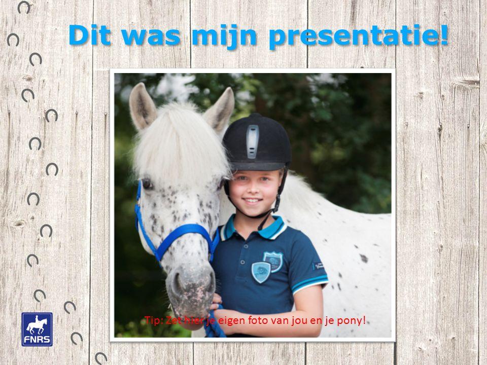Dit was mijn presentatie! Tip: Zet hier je eigen foto van jou en je pony!