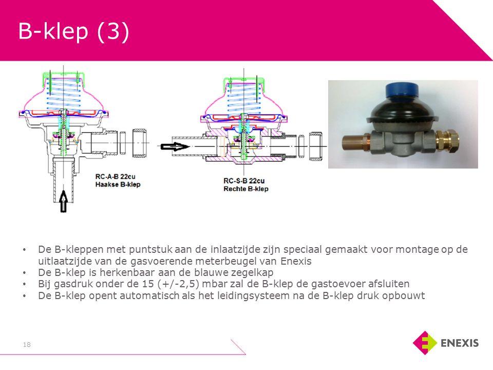 B-klep (3) 18 De B-kleppen met puntstuk aan de inlaatzijde zijn speciaal gemaakt voor montage op de uitlaatzijde van de gasvoerende meterbeugel van Enexis De B-klep is herkenbaar aan de blauwe zegelkap Bij gasdruk onder de 15 (+/-2,5) mbar zal de B-klep de gastoevoer afsluiten De B-klep opent automatisch als het leidingsysteem na de B-klep druk opbouwt