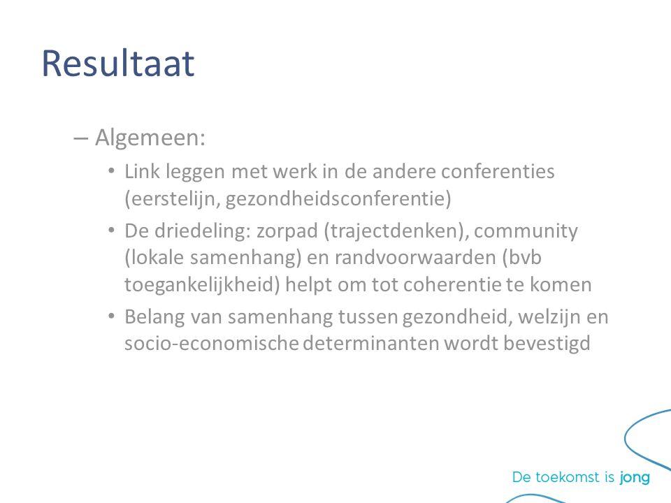 Resultaat – Algemeen: Link leggen met werk in de andere conferenties (eerstelijn, gezondheidsconferentie) De driedeling: zorpad (trajectdenken), community (lokale samenhang) en randvoorwaarden (bvb toegankelijkheid) helpt om tot coherentie te komen Belang van samenhang tussen gezondheid, welzijn en socio-economische determinanten wordt bevestigd