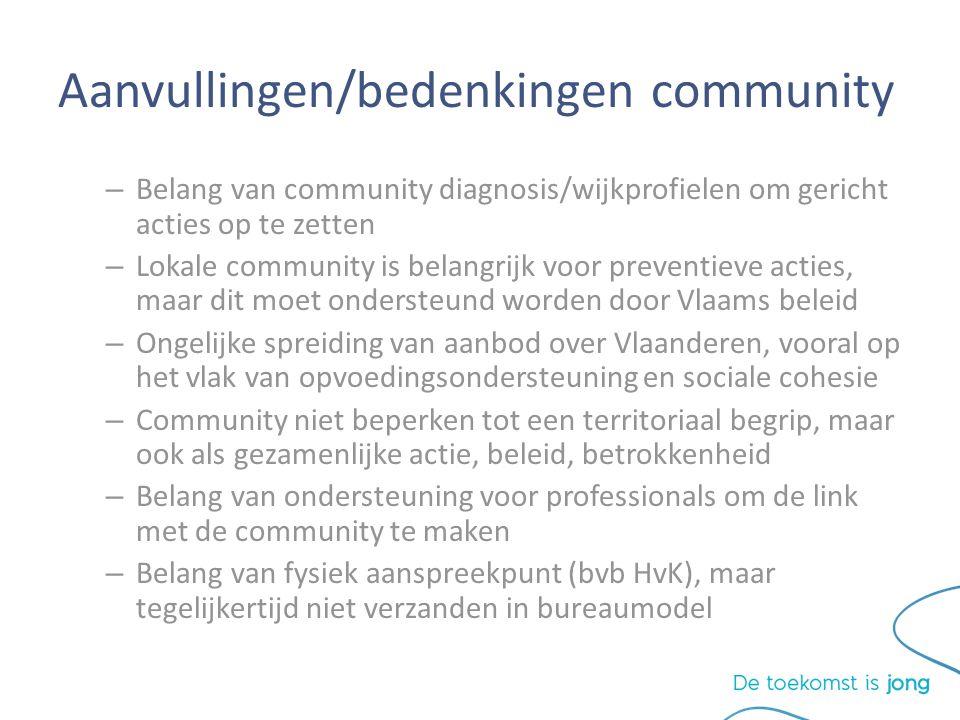 Aanvullingen/bedenkingen community – Belang van community diagnosis/wijkprofielen om gericht acties op te zetten – Lokale community is belangrijk voor preventieve acties, maar dit moet ondersteund worden door Vlaams beleid – Ongelijke spreiding van aanbod over Vlaanderen, vooral op het vlak van opvoedingsondersteuning en sociale cohesie – Community niet beperken tot een territoriaal begrip, maar ook als gezamenlijke actie, beleid, betrokkenheid – Belang van ondersteuning voor professionals om de link met de community te maken – Belang van fysiek aanspreekpunt (bvb HvK), maar tegelijkertijd niet verzanden in bureaumodel