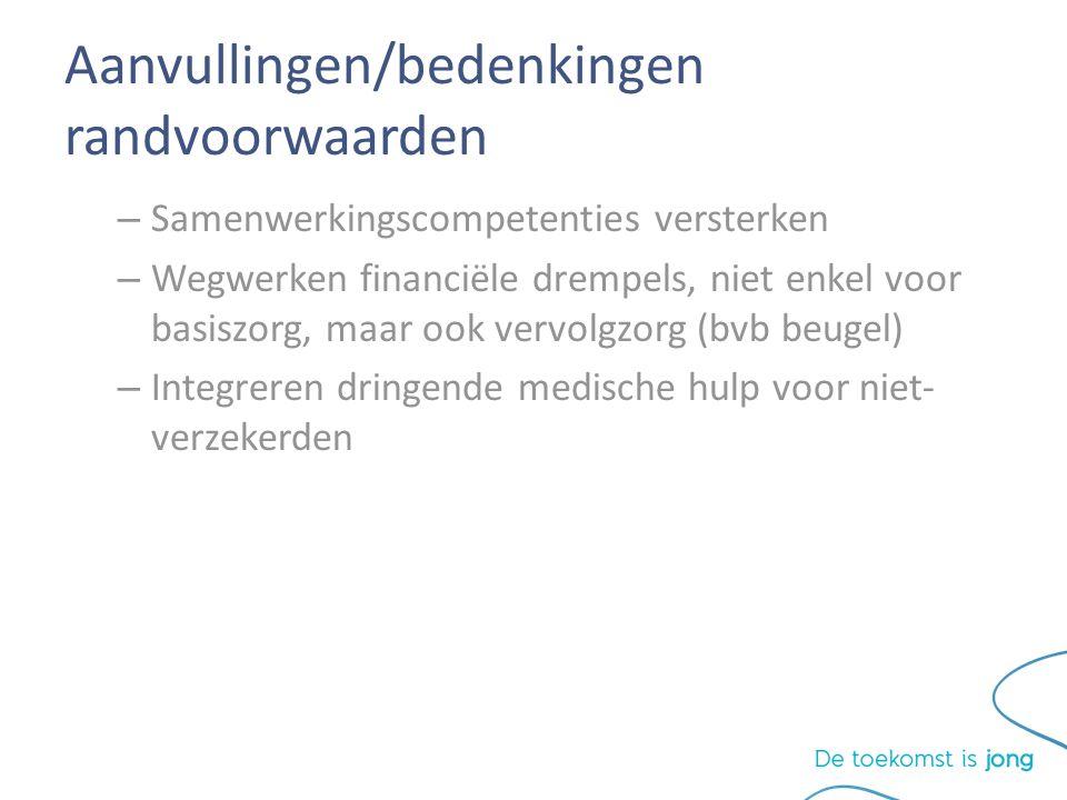 Aanvullingen/bedenkingen randvoorwaarden – Samenwerkingscompetenties versterken – Wegwerken financiële drempels, niet enkel voor basiszorg, maar ook vervolgzorg (bvb beugel) – Integreren dringende medische hulp voor niet- verzekerden