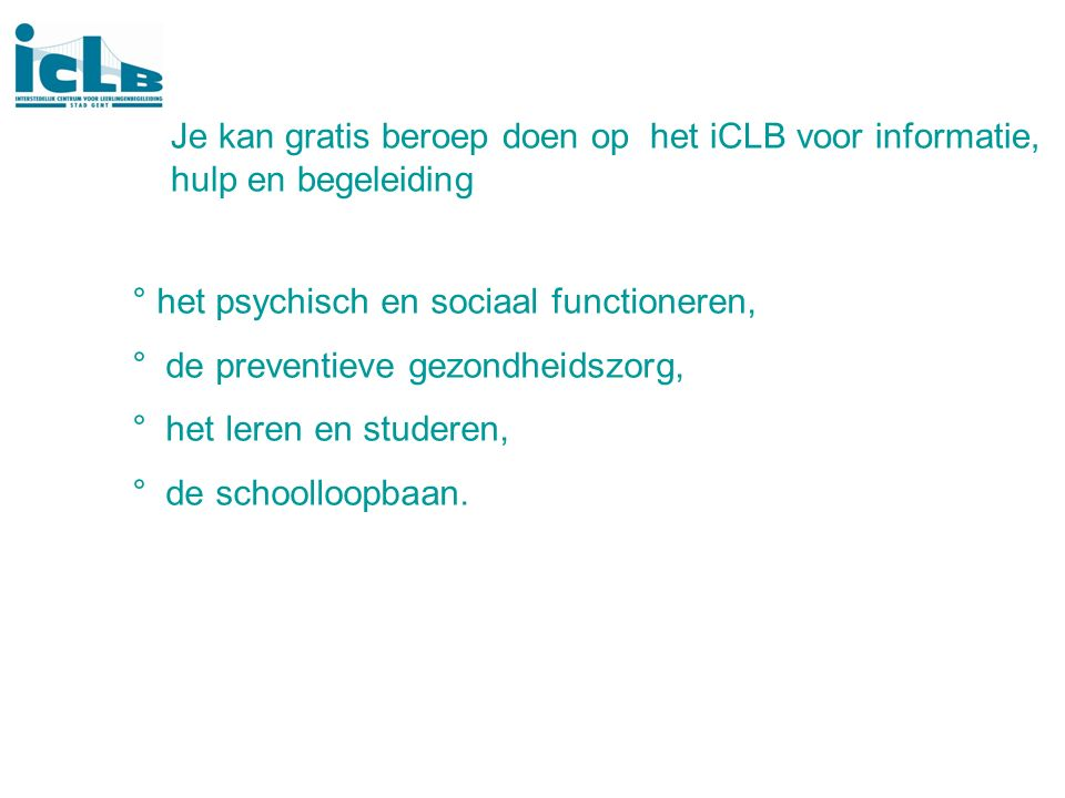 Je kan gratis beroep doen op het iCLB voor informatie, hulp en begeleiding ° het psychisch en sociaal functioneren, ° de preventieve gezondheidszorg, ° het leren en studeren, ° de schoolloopbaan.