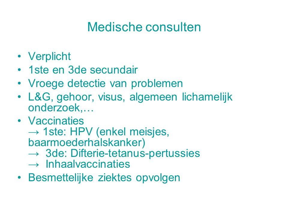 Medische consulten Verplicht 1ste en 3de secundair Vroege detectie van problemen L&G, gehoor, visus, algemeen lichamelijk onderzoek,… Vaccinaties → 1ste: HPV (enkel meisjes, baarmoederhalskanker) → 3de: Difterie-tetanus-pertussies → Inhaalvaccinaties Besmettelijke ziektes opvolgen