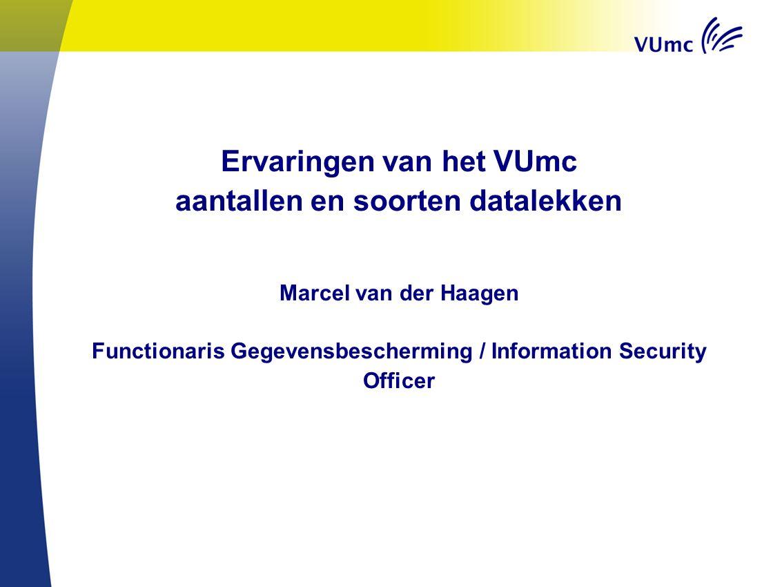 Ervaringen van het VUmc aantallen en soorten datalekken Marcel van der Haagen Functionaris Gegevensbescherming / Information Security Officer
