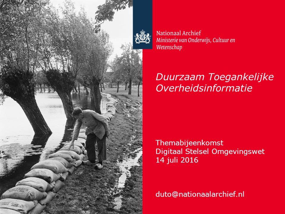Duurzaam Toegankelijke Overheidsinformatie Themabijeenkomst Digitaal Stelsel Omgevingswet 14 juli 2016 duto@nationaalarchief.nl