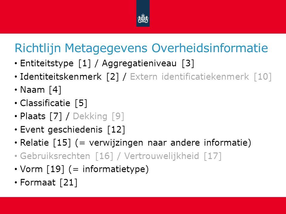 Richtlijn Metagegevens Overheidsinformatie Entiteitstype [1] / Aggregatieniveau [3] Identiteitskenmerk [2] / Extern identificatiekenmerk [10] Naam [4] Classificatie [5] Plaats [7] / Dekking [9] Event geschiedenis [12] Relatie [15] (= verwijzingen naar andere informatie) Gebruiksrechten [16] / Vertrouwelijkheid [17] Vorm [19] (= informatietype) Formaat [21]