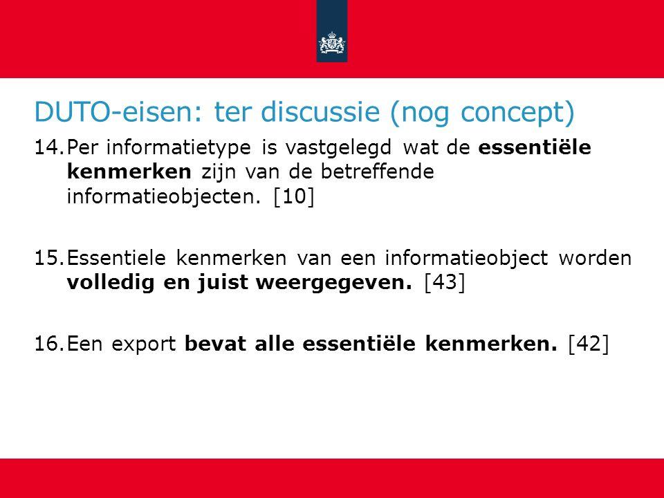 DUTO-eisen: ter discussie (nog concept) 14.Per informatietype is vastgelegd wat de essentiële kenmerken zijn van de betreffende informatieobjecten.