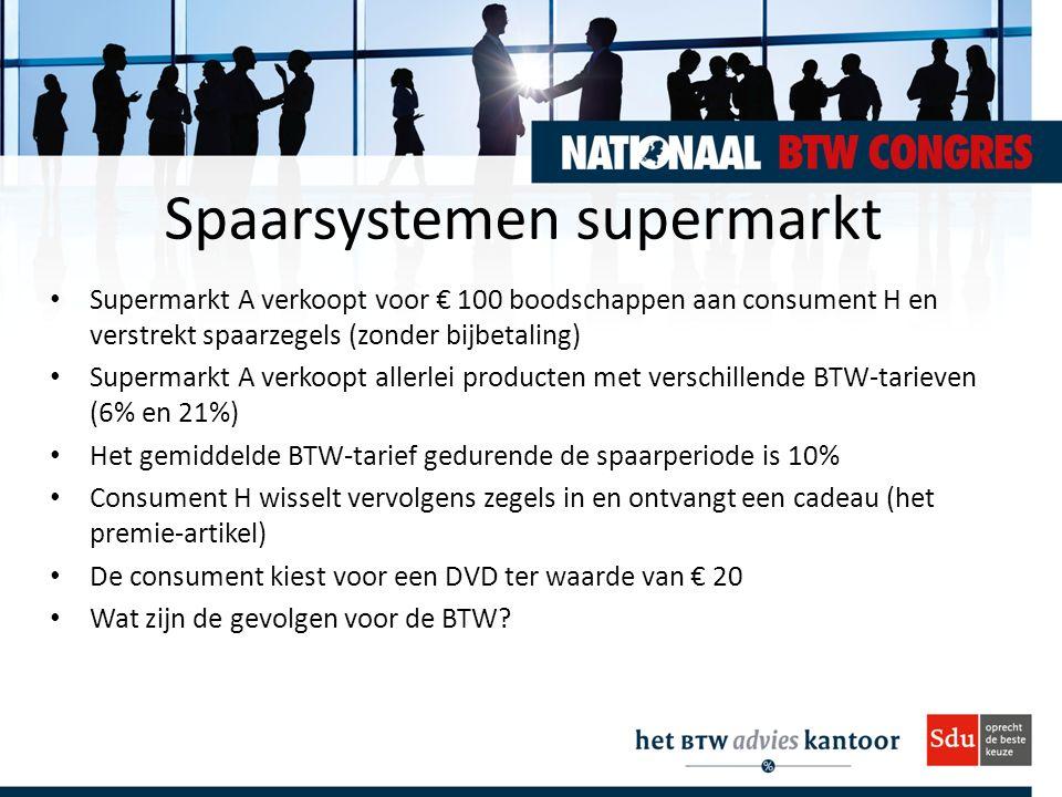 Spaarsystemen supermarkt Supermarkt A verkoopt voor € 100 boodschappen aan consument H en verstrekt spaarzegels (zonder bijbetaling) Supermarkt A verkoopt allerlei producten met verschillende BTW-tarieven (6% en 21%) Het gemiddelde BTW-tarief gedurende de spaarperiode is 10% Consument H wisselt vervolgens zegels in en ontvangt een cadeau (het premie-artikel) De consument kiest voor een DVD ter waarde van € 20 Wat zijn de gevolgen voor de BTW