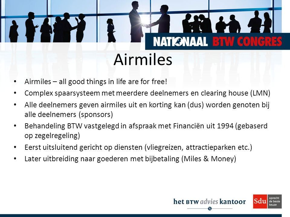 Airmiles Airmiles – all good things in life are for free! Complex spaarsysteem met meerdere deelnemers en clearing house (LMN) Alle deelnemers geven a