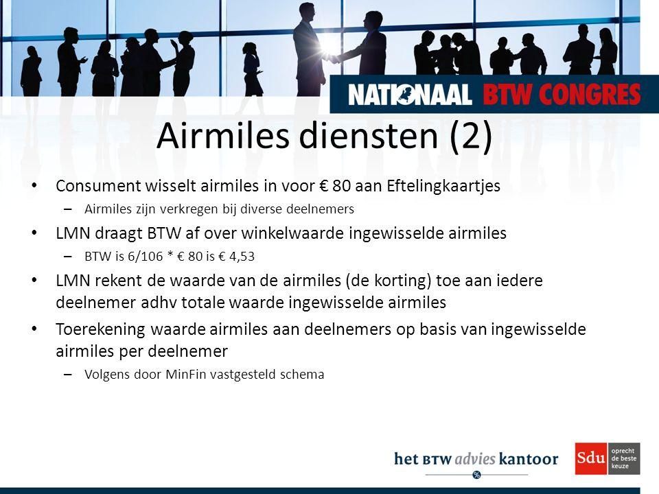 Airmiles diensten (2) Consument wisselt airmiles in voor € 80 aan Eftelingkaartjes – Airmiles zijn verkregen bij diverse deelnemers LMN draagt BTW af over winkelwaarde ingewisselde airmiles – BTW is 6/106 * € 80 is € 4,53 LMN rekent de waarde van de airmiles (de korting) toe aan iedere deelnemer adhv totale waarde ingewisselde airmiles Toerekening waarde airmiles aan deelnemers op basis van ingewisselde airmiles per deelnemer – Volgens door MinFin vastgesteld schema