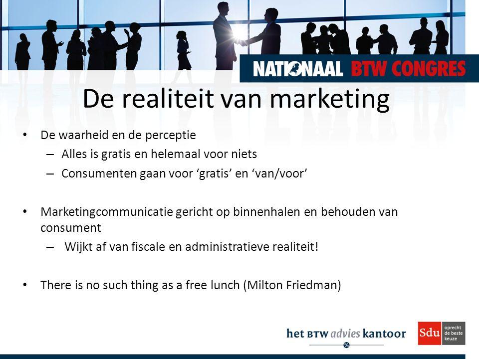 De realiteit van marketing De waarheid en de perceptie – Alles is gratis en helemaal voor niets – Consumenten gaan voor 'gratis' en 'van/voor' Marketingcommunicatie gericht op binnenhalen en behouden van consument – Wijkt af van fiscale en administratieve realiteit.