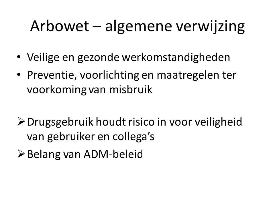 Arbowet – algemene verwijzing Veilige en gezonde werkomstandigheden Preventie, voorlichting en maatregelen ter voorkoming van misbruik  Drugsgebruik houdt risico in voor veiligheid van gebruiker en collega's  Belang van ADM-beleid