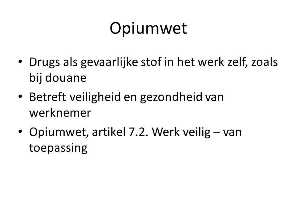 Opiumwet Drugs als gevaarlijke stof in het werk zelf, zoals bij douane Betreft veiligheid en gezondheid van werknemer Opiumwet, artikel 7.2. Werk veil