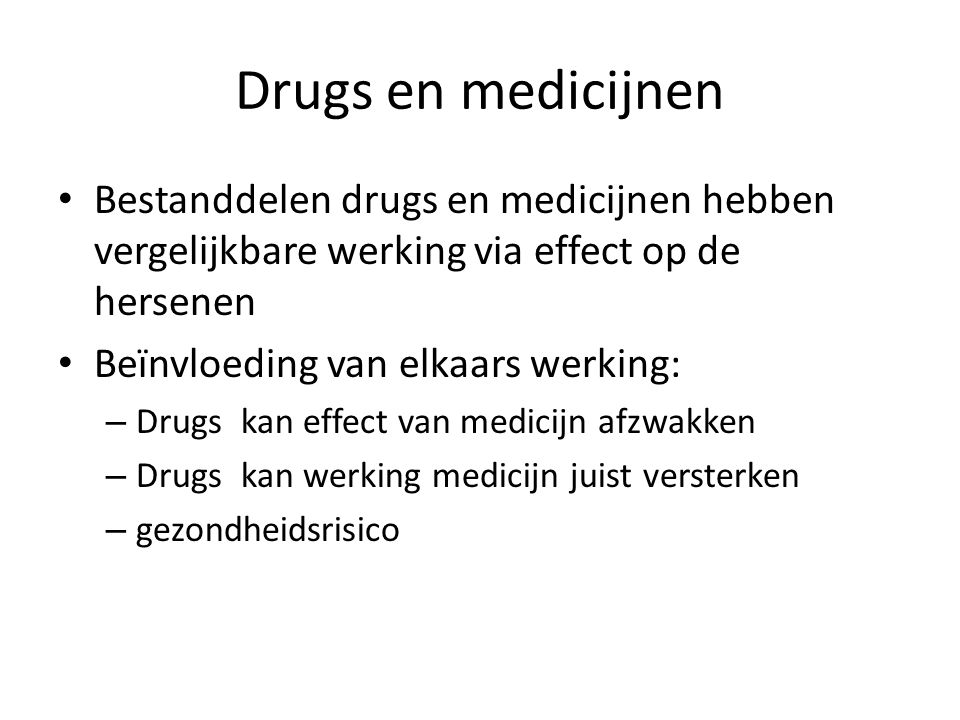 Drugs en medicijnen Bestanddelen drugs en medicijnen hebben vergelijkbare werking via effect op de hersenen Beïnvloeding van elkaars werking: – Drugs kan effect van medicijn afzwakken – Drugs kan werking medicijn juist versterken – gezondheidsrisico
