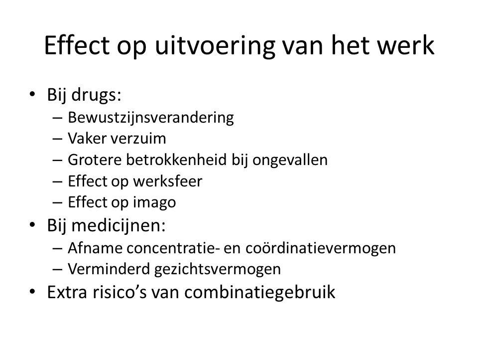 Effect op uitvoering van het werk Bij drugs: – Bewustzijnsverandering – Vaker verzuim – Grotere betrokkenheid bij ongevallen – Effect op werksfeer – E