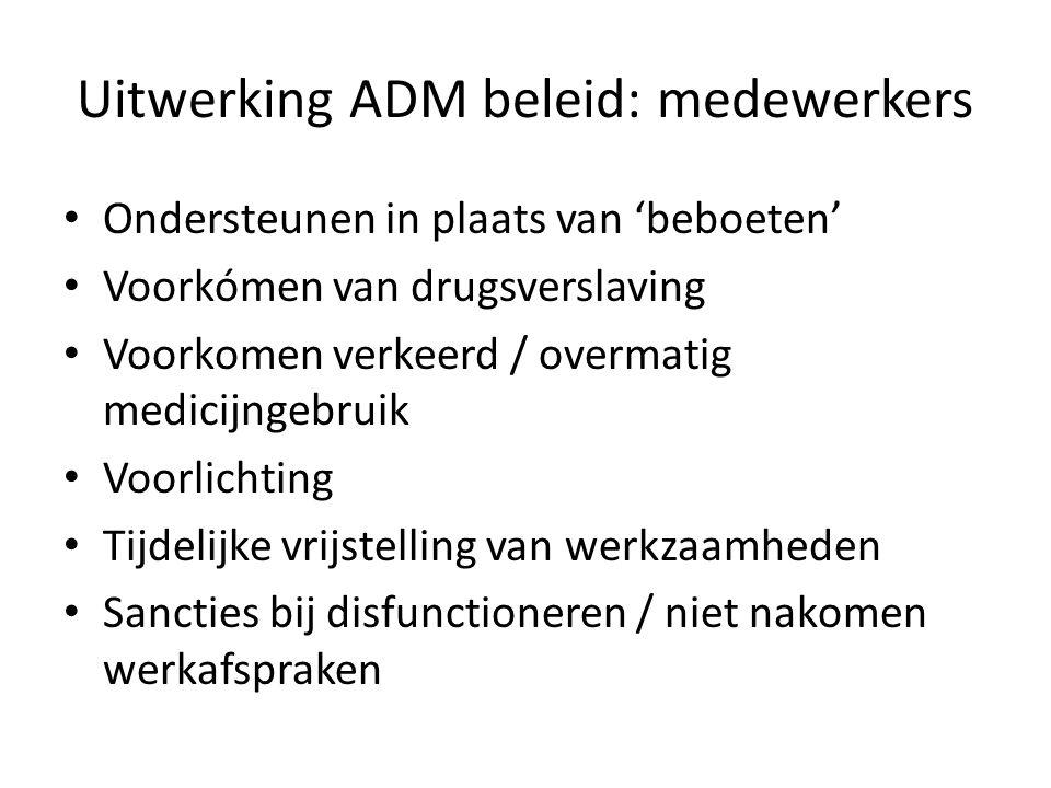 Uitwerking ADM beleid: medewerkers Ondersteunen in plaats van 'beboeten' Voorkómen van drugsverslaving Voorkomen verkeerd / overmatig medicijngebruik