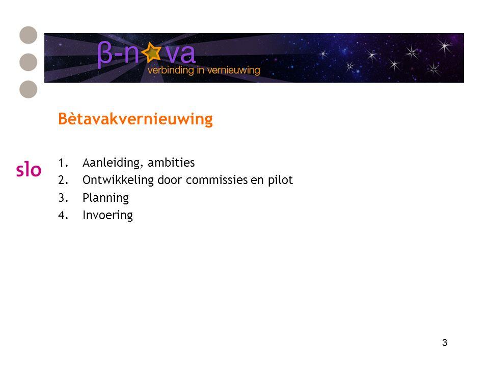 3 Bètavakvernieuwing 1.Aanleiding, ambities 2.Ontwikkeling door commissies en pilot 3.Planning 4.Invoering