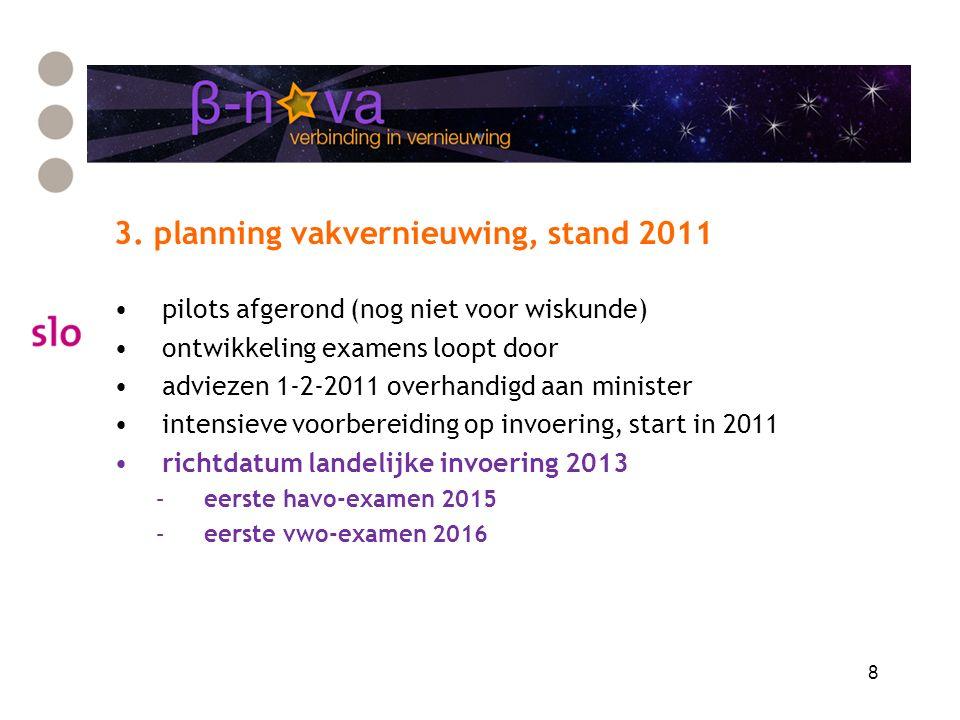 8 3. planning vakvernieuwing, stand 2011 pilots afgerond (nog niet voor wiskunde) ontwikkeling examens loopt door adviezen 1-2-2011 overhandigd aan mi
