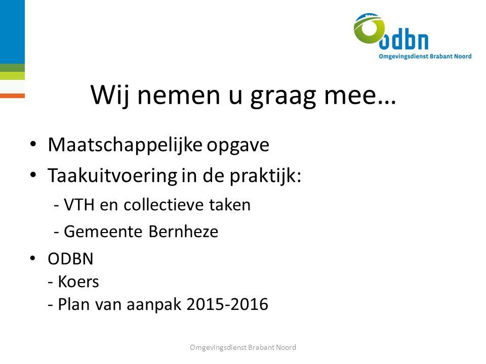 Wij nemen u graag mee… Maatschappelijke opgave Taakuitvoering in de praktijk: - VTH en collectieve taken - Gemeente Bernheze ODBN - Koers - Plan van aanpak 2015-2016 Omgevingsdienst Brabant Noord