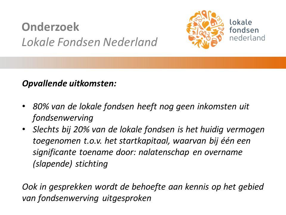 Onderzoek Lokale Fondsen Nederland Opvallende uitkomsten: 80% van de lokale fondsen heeft nog geen inkomsten uit fondsenwerving Slechts bij 20% van de lokale fondsen is het huidig vermogen toegenomen t.o.v.