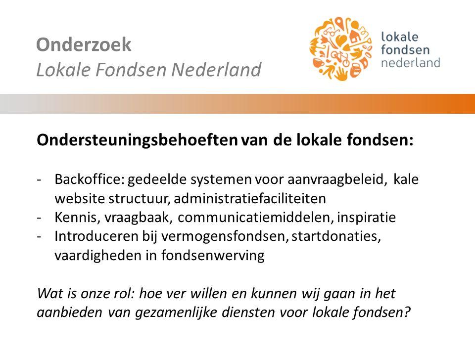 Onderzoek Lokale Fondsen Nederland Ondersteuningsbehoeften van de lokale fondsen: -Backoffice: gedeelde systemen voor aanvraagbeleid, kale website structuur, administratiefaciliteiten -Kennis, vraagbaak, communicatiemiddelen, inspiratie -Introduceren bij vermogensfondsen, startdonaties, vaardigheden in fondsenwerving Wat is onze rol: hoe ver willen en kunnen wij gaan in het aanbieden van gezamenlijke diensten voor lokale fondsen?