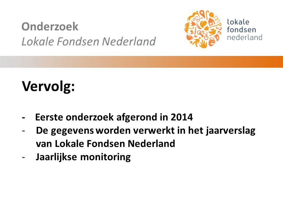 Onderzoek Lokale Fondsen Nederland Vervolg: - Eerste onderzoek afgerond in 2014 -De gegevens worden verwerkt in het jaarverslag van Lokale Fondsen Nederland -Jaarlijkse monitoring