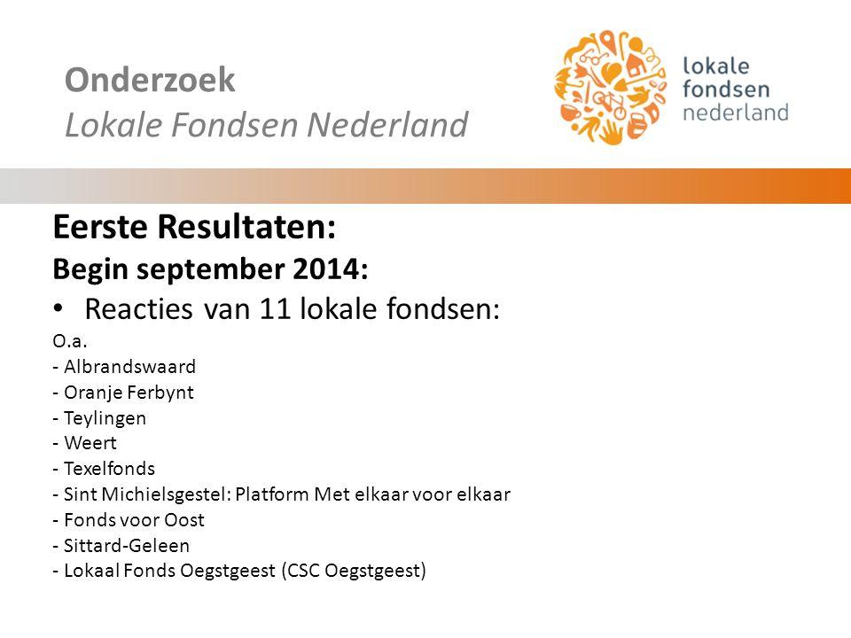 Onderzoek Lokale Fondsen Nederland Eerste Resultaten: 80% van de lokale fondsen is opgericht in 2013 of 2014 Aantal betrokken initiatiefnemers/ bestuursleden: gemiddeld 5 Aantal betrokken vrijwilligers: 11