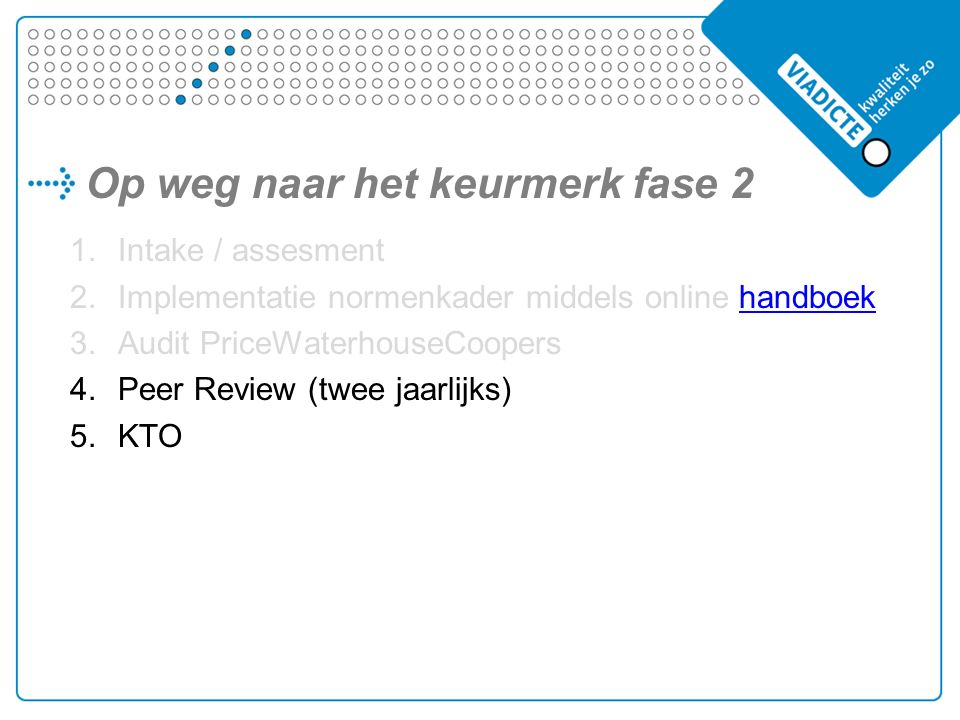 Op weg naar het keurmerk fase 2 1.Intake / assesment 2.Implementatie normenkader middels online handboekhandboek 3.Audit PriceWaterhouseCoopers 4.Peer Review (twee jaarlijks) 5.KTO