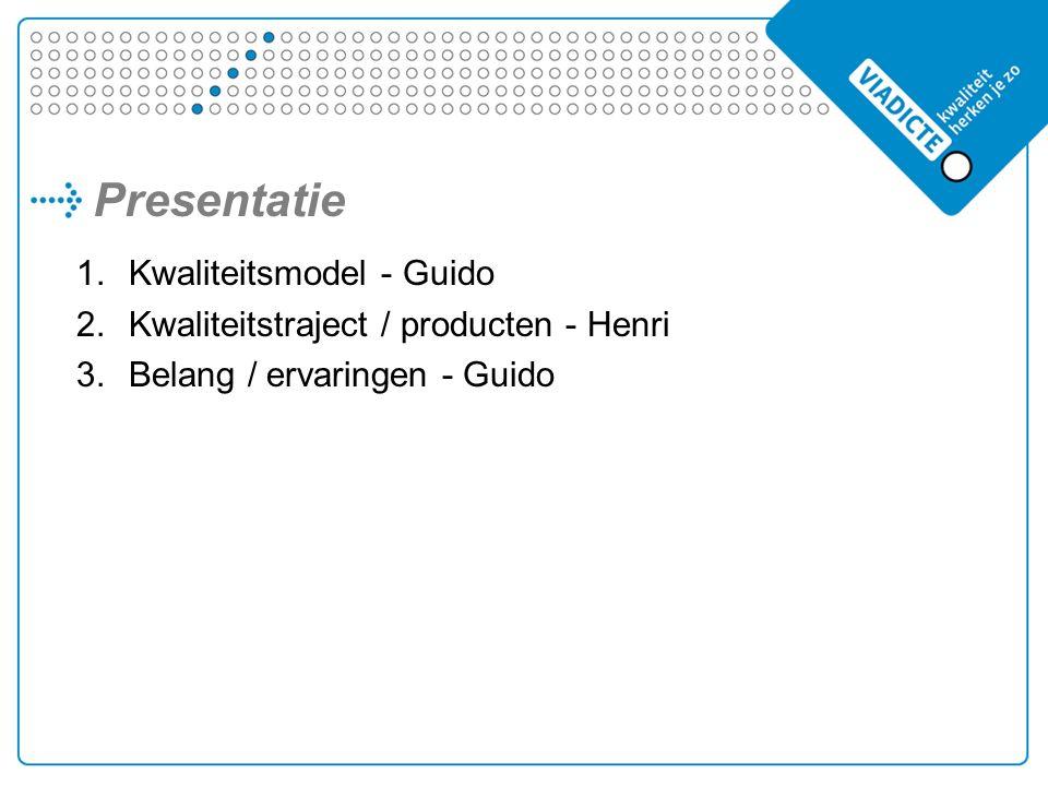 Presentatie 1.Kwaliteitsmodel - Guido 2.Kwaliteitstraject / producten - Henri 3.Belang / ervaringen - Guido