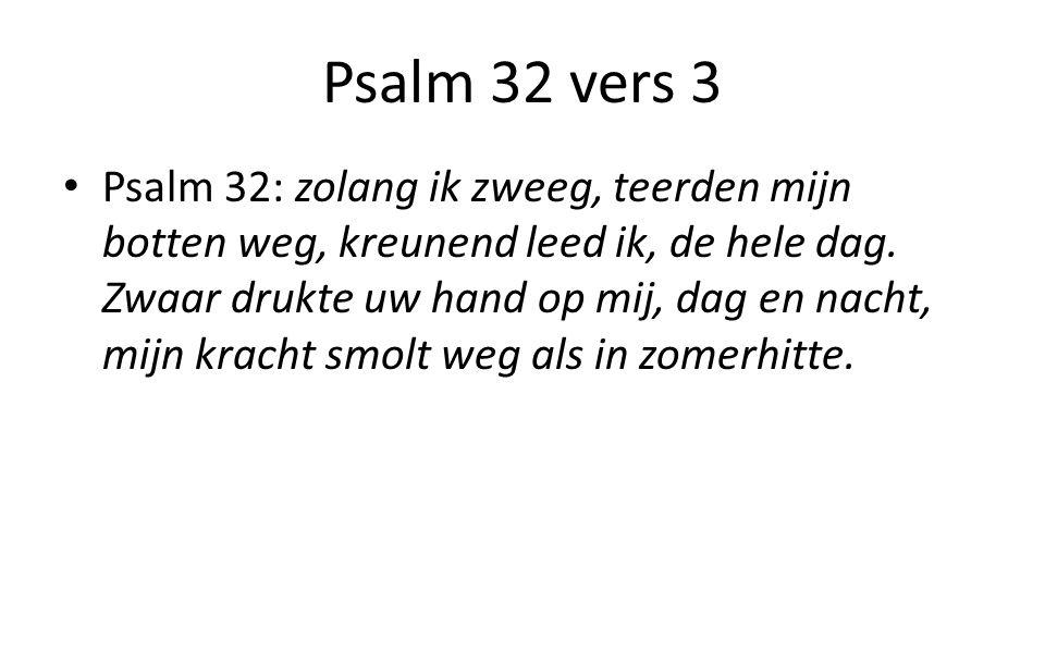 Psalm 32 vers 3 Psalm 32: zolang ik zweeg, teerden mijn botten weg, kreunend leed ik, de hele dag.