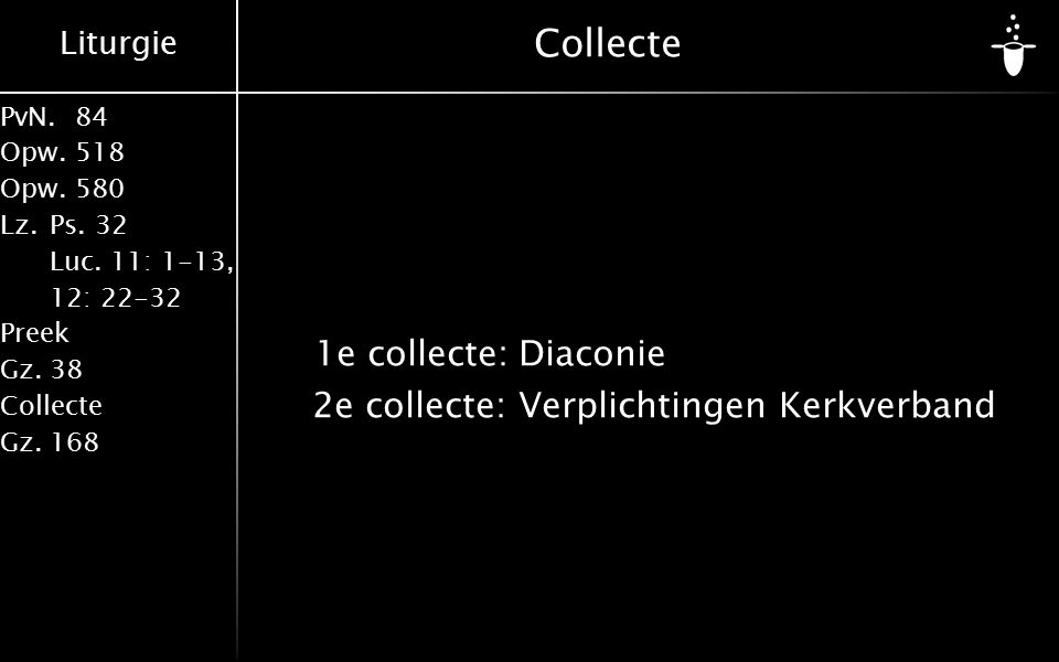 Liturgie PvN.84 Opw.518 Opw.580 Lz.Ps. 32 Luc. 11: 1-13, 12: 22-32 Preek Gz.38 Collecte Gz.168 Collecte 1e collecte:Diaconie 2e collecte: Verplichting