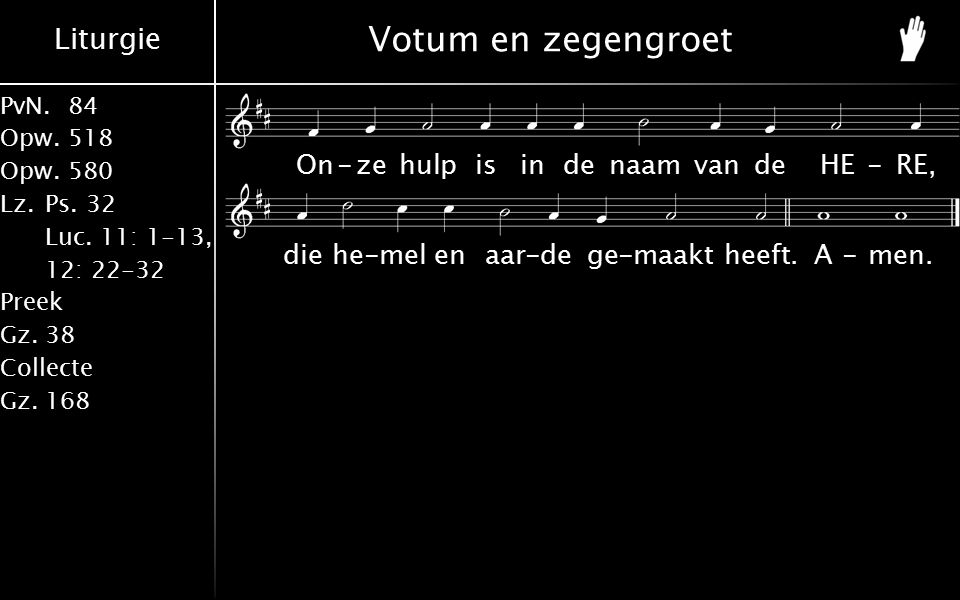 Liturgie PvN.84 Opw.518 Opw.580 Lz.Ps. 32 Luc. 11: 1-13, 12: 22-32 Preek Gz.38 Collecte Gz.168 Votum en zegengroet On-zehulpisindenaamvandeHE-RE, dieh