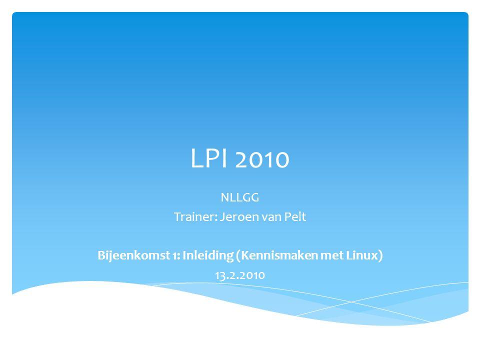 LPI 2010 NLLGG Trainer: Jeroen van Pelt Bijeenkomst 1: Inleiding (Kennismaken met Linux) 13.2.2010