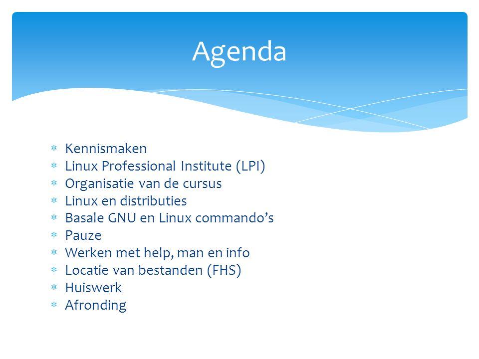  Kennismaken  Linux Professional Institute (LPI)  Organisatie van de cursus  Linux en distributies  Basale GNU en Linux commando's  Pauze  Werken met help, man en info  Locatie van bestanden (FHS)  Huiswerk  Afronding Agenda