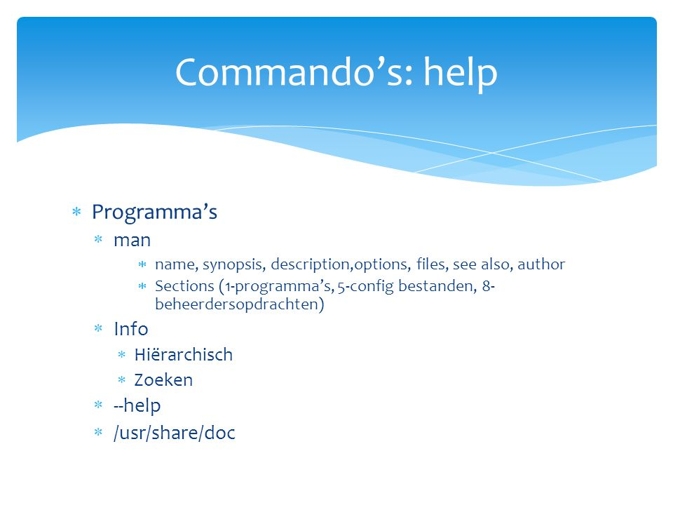  Programma's  man  name, synopsis, description,options, files, see also, author  Sections (1-programma's, 5-config bestanden, 8- beheerdersopdrach
