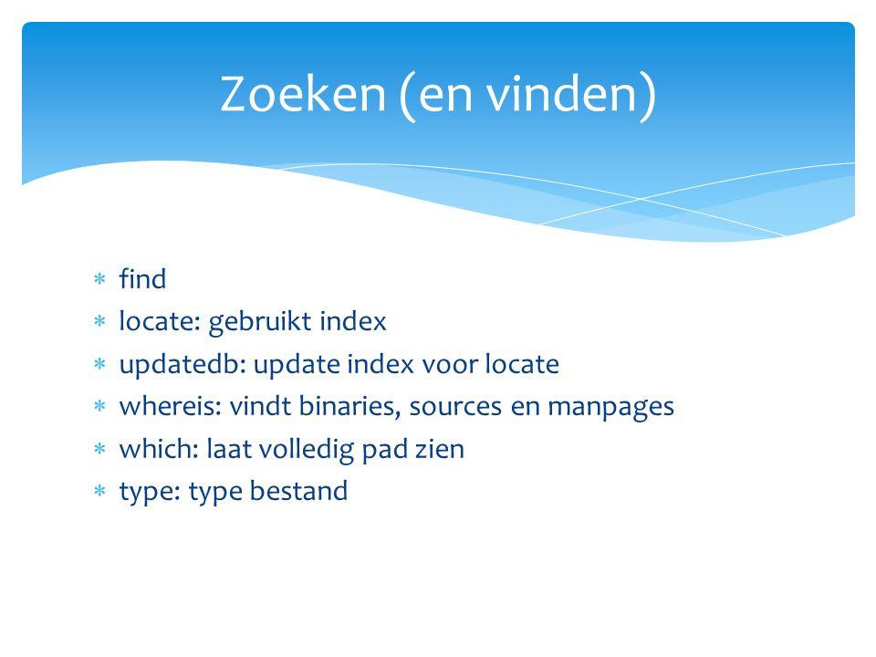  find  locate: gebruikt index  updatedb: update index voor locate  whereis: vindt binaries, sources en manpages  which: laat volledig pad zien  type: type bestand Zoeken (en vinden)