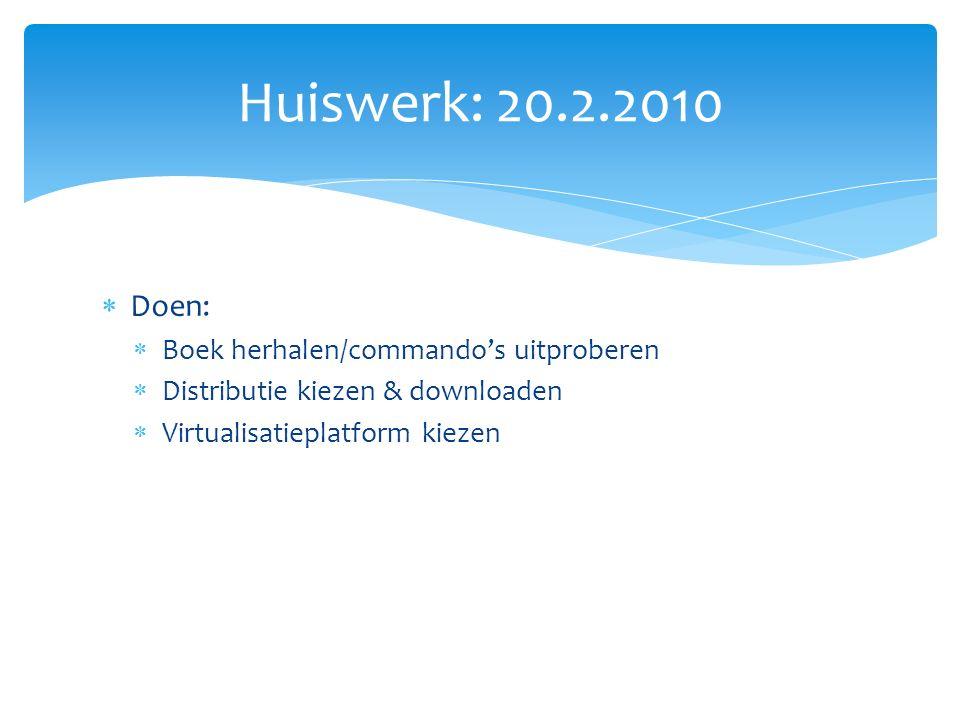  Doen:  Boek herhalen/commando's uitproberen  Distributie kiezen & downloaden  Virtualisatieplatform kiezen Huiswerk: 20.2.2010