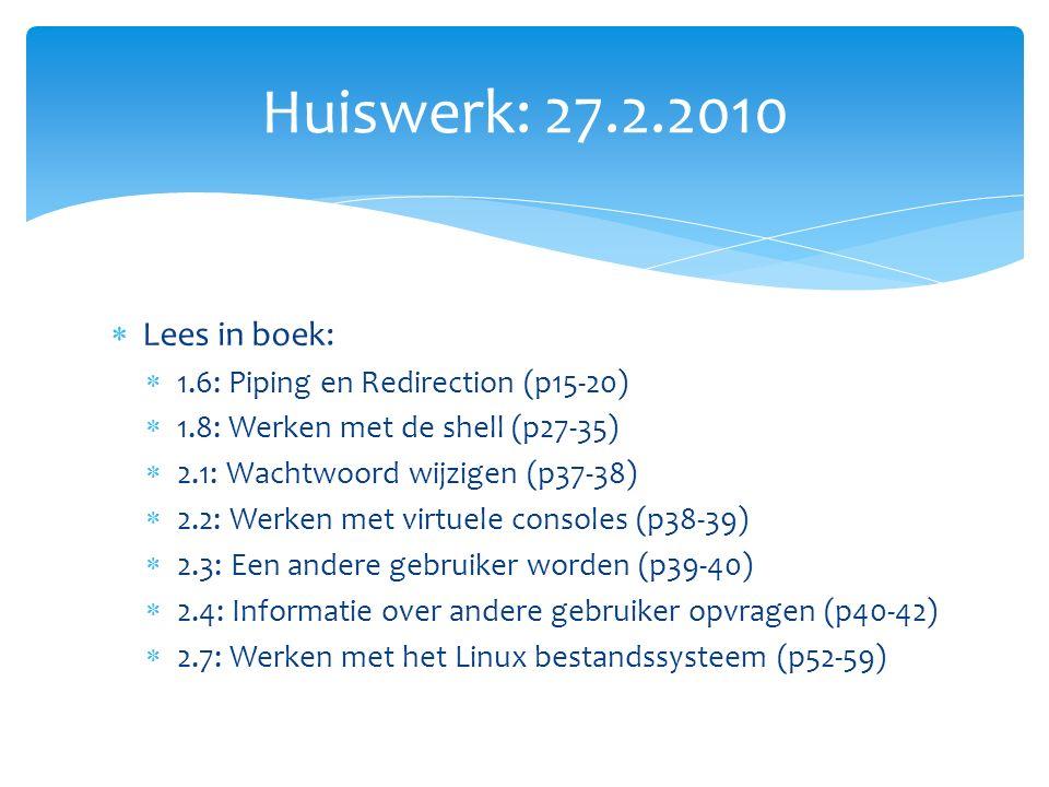  Lees in boek:  1.6: Piping en Redirection (p15-20)  1.8: Werken met de shell (p27-35)  2.1: Wachtwoord wijzigen (p37-38)  2.2: Werken met virtuele consoles (p38-39)  2.3: Een andere gebruiker worden (p39-40)  2.4: Informatie over andere gebruiker opvragen (p40-42)  2.7: Werken met het Linux bestandssysteem (p52-59) Huiswerk: 27.2.2010
