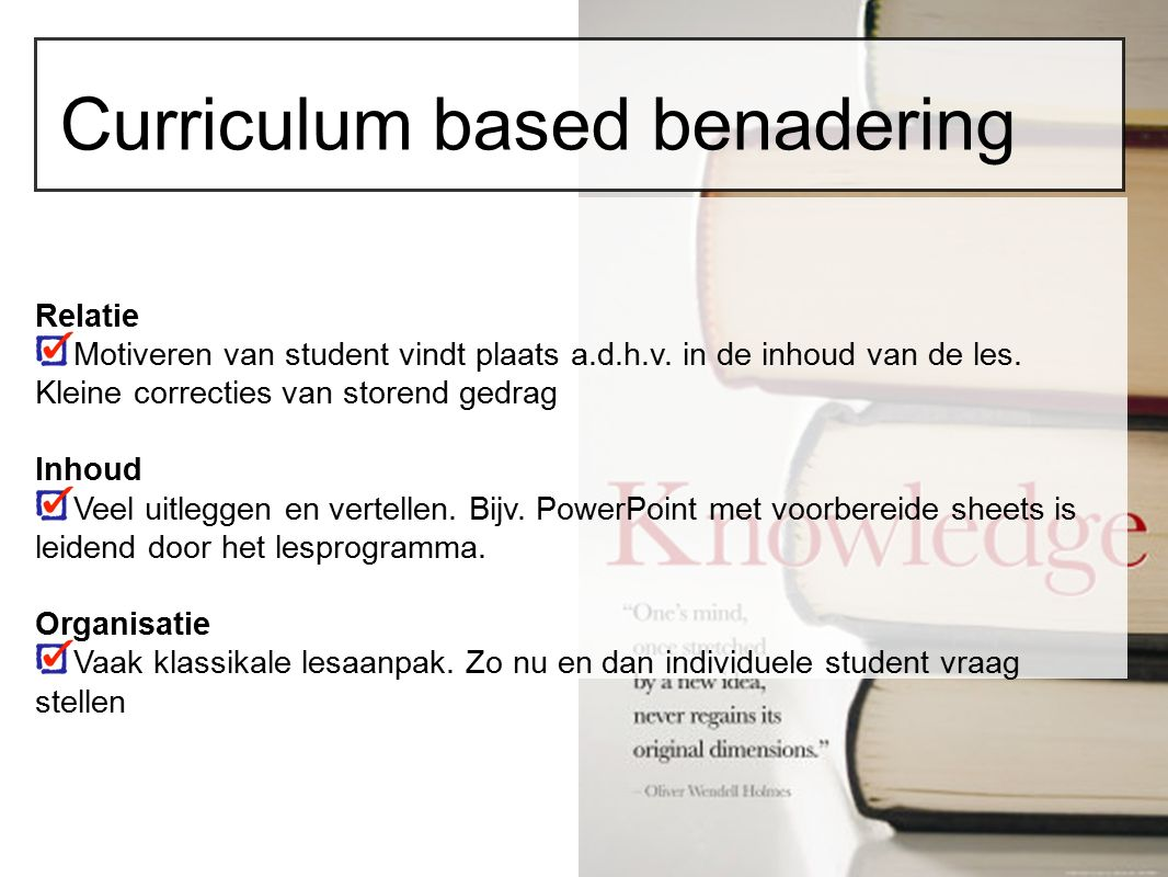Curriculum based benadering Relatie Motiveren van student vindt plaats a.d.h.v. in de inhoud van de les. Kleine correcties van storend gedrag Inhoud V