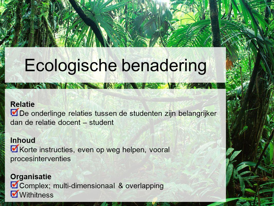 Ecologische benadering Relatie De onderlinge relaties tussen de studenten zijn belangrijker dan de relatie docent – student Inhoud Korte instructies,