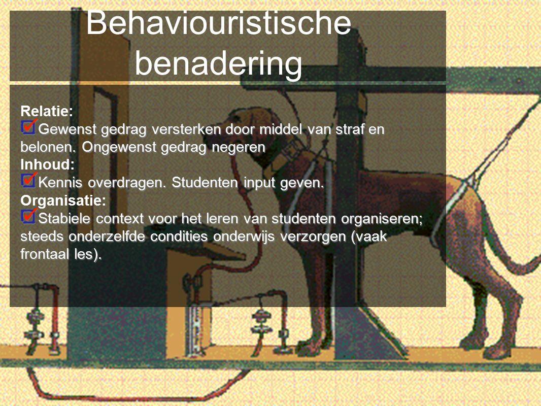Behaviouristische benadering Relatie: Gewenst gedrag versterken door middel van straf en belonen. Ongewenst gedrag negeren Inhoud: Kennis overdragen.