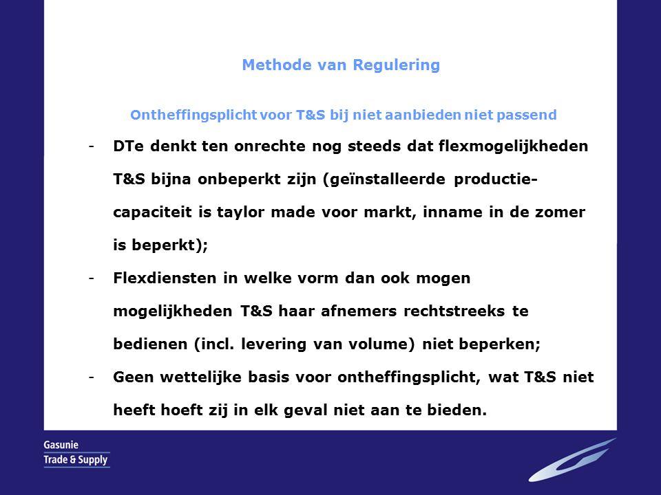 Methode van Regulering Ontheffingsplicht voor T&S bij niet aanbieden niet passend -DTe denkt ten onrechte nog steeds dat flexmogelijkheden T&S bijna onbeperkt zijn (geïnstalleerde productie- capaciteit is taylor made voor markt, inname in de zomer is beperkt); -Flexdiensten in welke vorm dan ook mogen mogelijkheden T&S haar afnemers rechtstreeks te bedienen (incl.