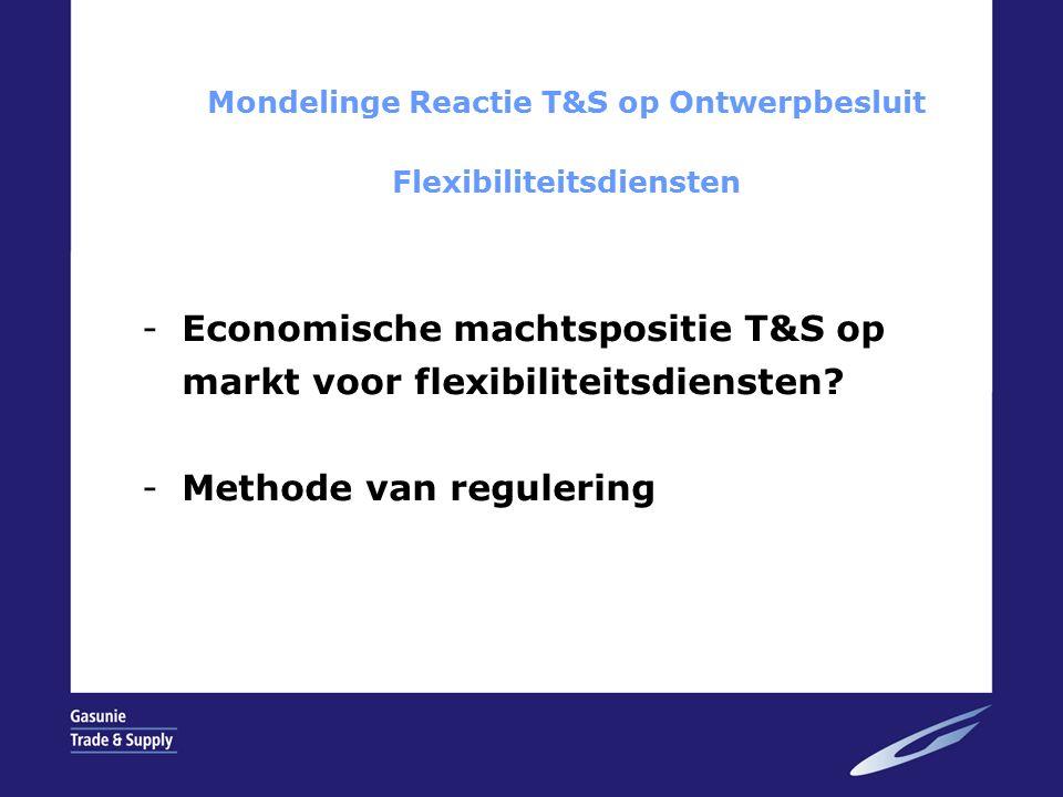 Economische machtspositie T&S op markt voor flexibiliteitsdiensten -Hoorzitting niet het forum hier inhoudelijk op in te gaan; -Schriftelijke reactie T&S zal dit wel doen; -T&S is oneens met FE rapport en daarop door DTe gebaseerde conclusies inzake dominantie T&S op markt voor flexibiliteitsdiensten; -DTe mag flexibiliteitsdiensten niet reguleren.