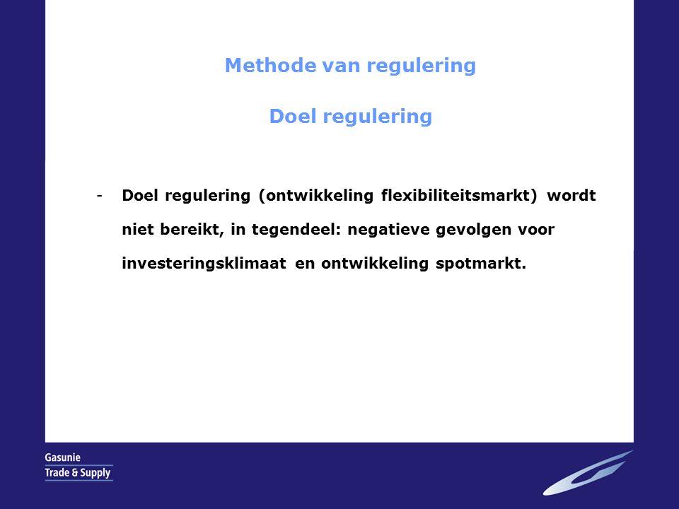 Methode van regulering Doel regulering -Doel regulering (ontwikkeling flexibiliteitsmarkt) wordt niet bereikt, in tegendeel: negatieve gevolgen voor investeringsklimaat en ontwikkeling spotmarkt.