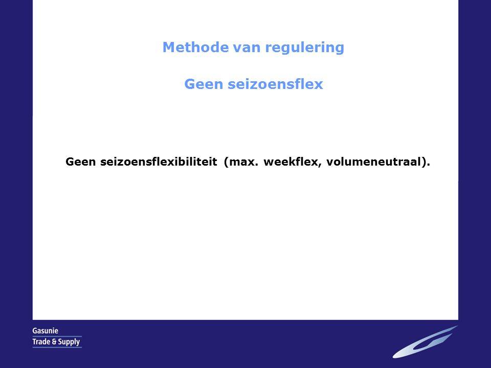 Methode van regulering Geen seizoensflex Geen seizoensflexibiliteit (max.
