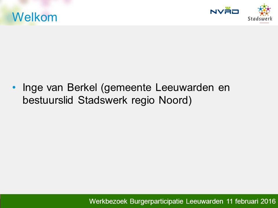 kennis, klankbord, inspiratie Welkom Inge van Berkel (gemeente Leeuwarden en bestuurslid Stadswerk regio Noord) Werkbezoek Burgerparticipatie Leeuwarden 11 februari 2016