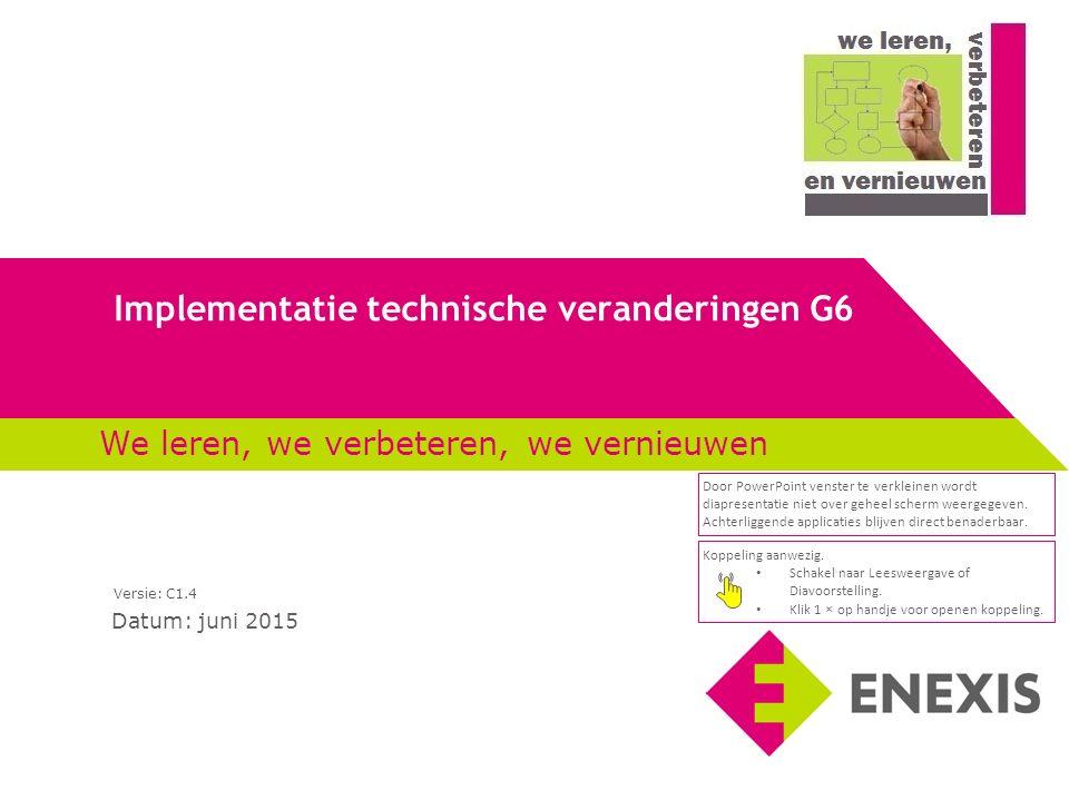 Implementatie technische veranderingen G6 Datum: juni 2015 We leren, we verbeteren, we vernieuwen Versie: C1.4 Koppeling aanwezig.